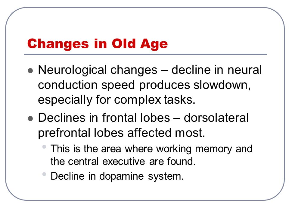 Changes in Old Age Neurological changes – decline in neural conduction speed produces slowdown, especially for complex tasks.