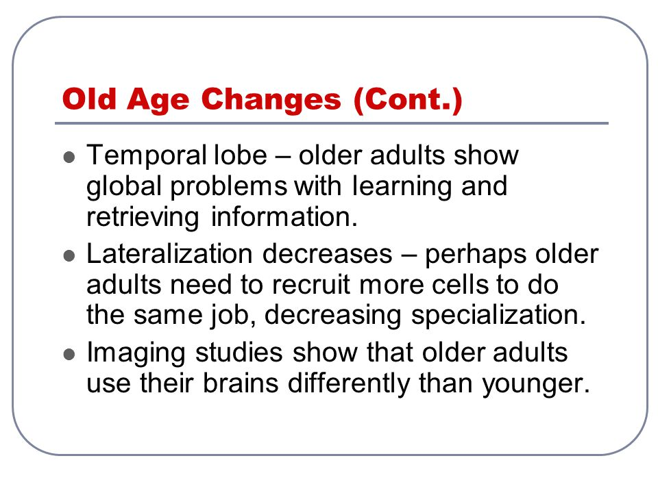 Old Age Changes (Cont.) Temporal lobe – older adults show global problems with learning and retrieving information.