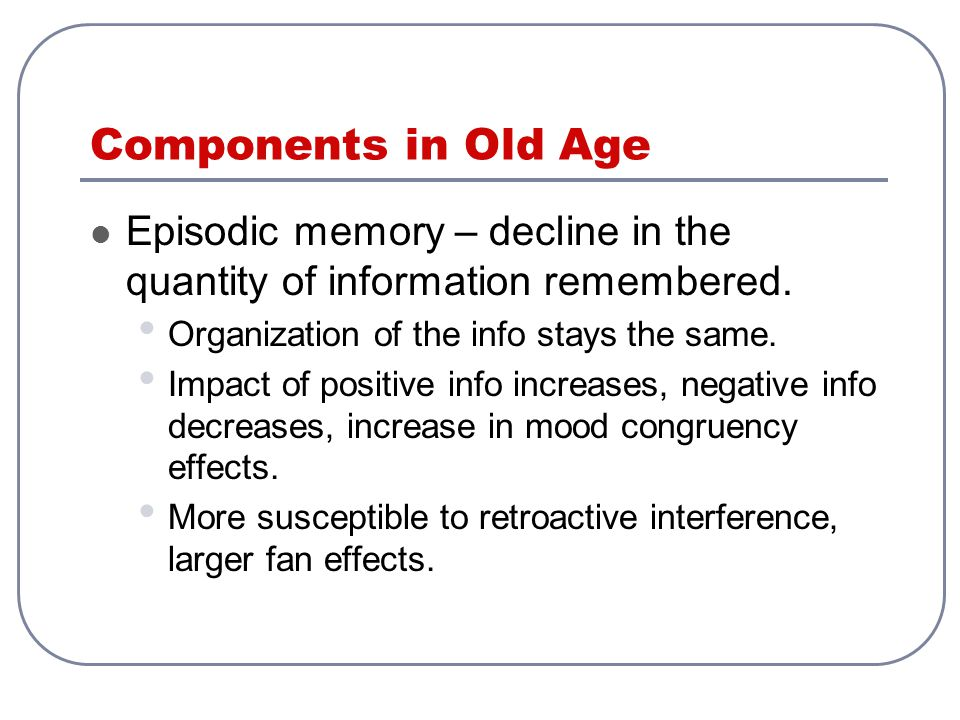 Components in Old Age Episodic memory – decline in the quantity of information remembered.