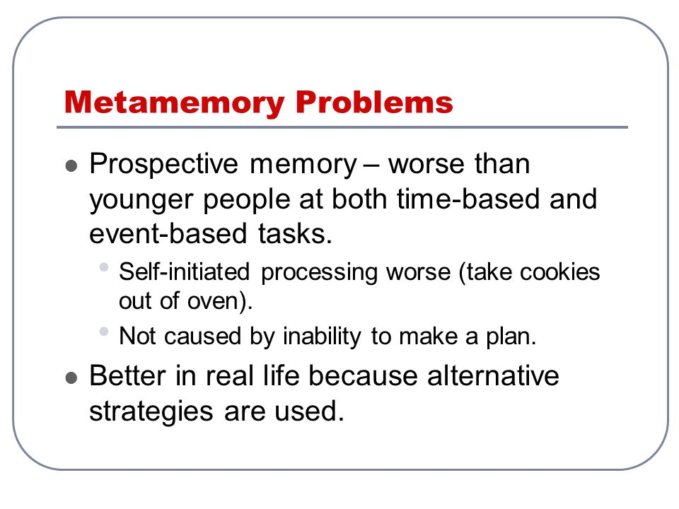Metamemory Problems Prospective memory – worse than younger people at both time-based and event-based tasks.