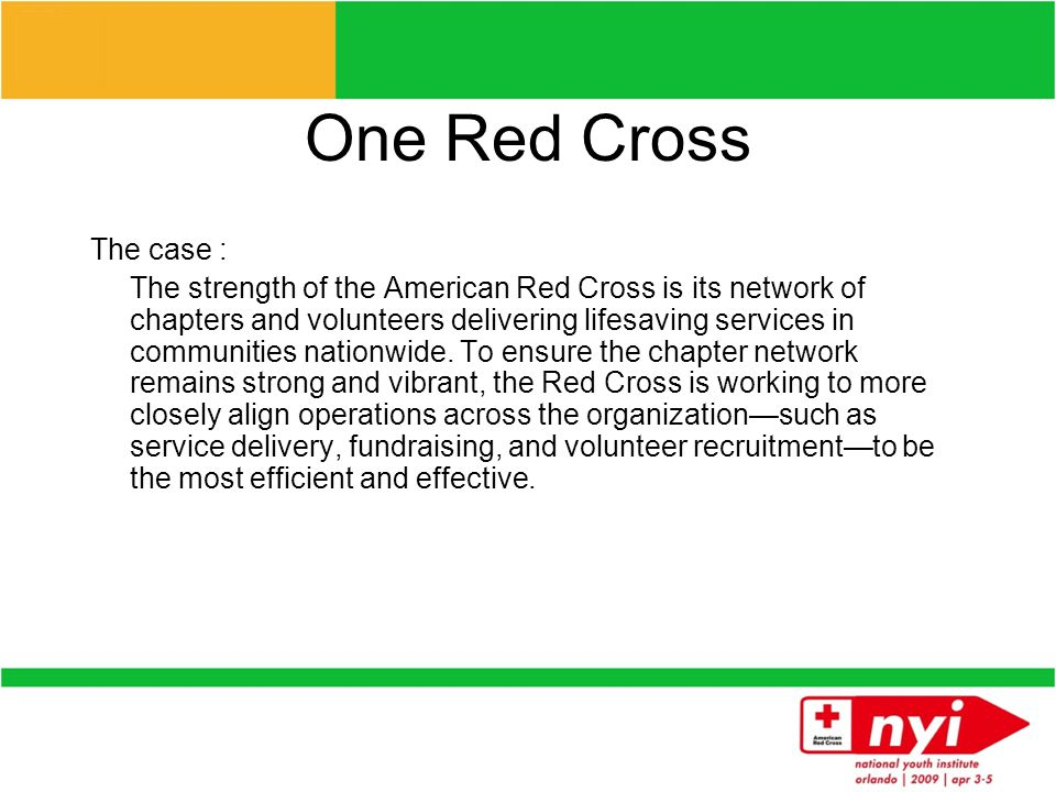 One Red Cross The vision: The goal is an American Red Cross where every chapter has the budget required to deliver vital Red Cross services every day; where it raises more money by speaking to donors with one voice; where it saves time and money by streamlining back- office work across the organization; and where compelling and consistent marketing messages tell the Red Cross story more powerfully.