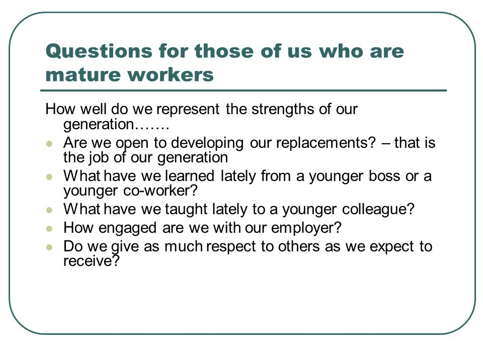 Questions for those of us who are mature workers How well do we represent the strengths of our generation……. Are we open to developing our replacement