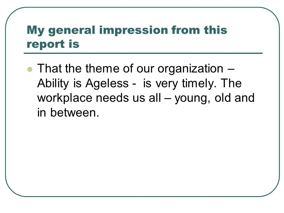 My general impression from this report is That the theme of our organization – Ability is Ageless - is very timely.