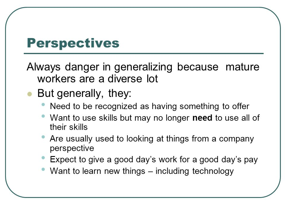 Perspectives Always danger in generalizing because mature workers are a diverse lot But generally, they: Need to be recognized as having something to offer Want to use skills but may no longer need to use all of their skills Are usually used to looking at things from a company perspective Expect to give a good day's work for a good day's pay Want to learn new things – including technology