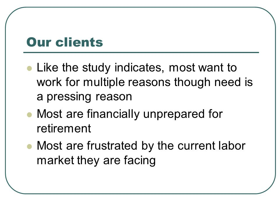 Our clients Like the study indicates, most want to work for multiple reasons though need is a pressing reason Most are financially unprepared for retirement Most are frustrated by the current labor market they are facing