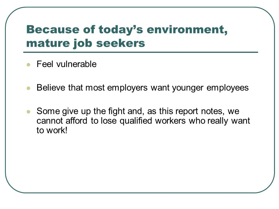 Because of today's environment, mature job seekers Feel vulnerable Believe that most employers want younger employees Some give up the fight and, as this report notes, we cannot afford to lose qualified workers who really want to work!