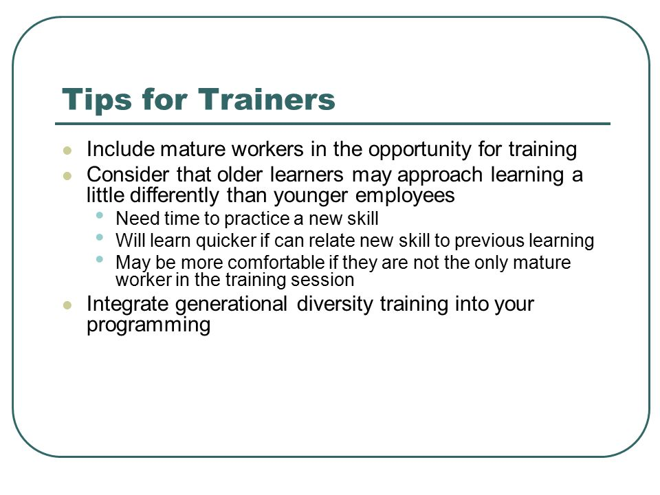 Tips for Trainers Include mature workers in the opportunity for training Consider that older learners may approach learning a little differently than younger employees Need time to practice a new skill Will learn quicker if can relate new skill to previous learning May be more comfortable if they are not the only mature worker in the training session Integrate generational diversity training into your programming
