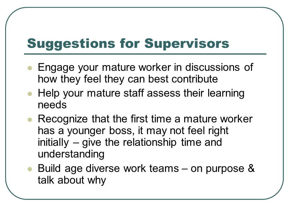 Suggestions for Supervisors Engage your mature worker in discussions of how they feel they can best contribute Help your mature staff assess their learning needs Recognize that the first time a mature worker has a younger boss, it may not feel right initially – give the relationship time and understanding Build age diverse work teams – on purpose & talk about why
