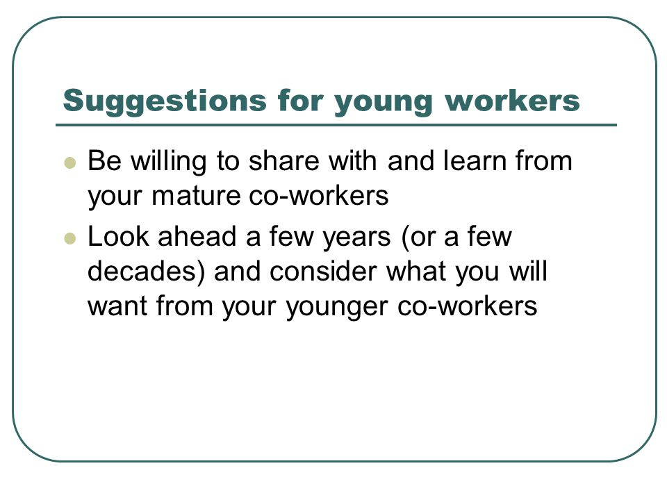 Suggestions for young workers Be willing to share with and learn from your mature co-workers Look ahead a few years (or a few decades) and consider wh