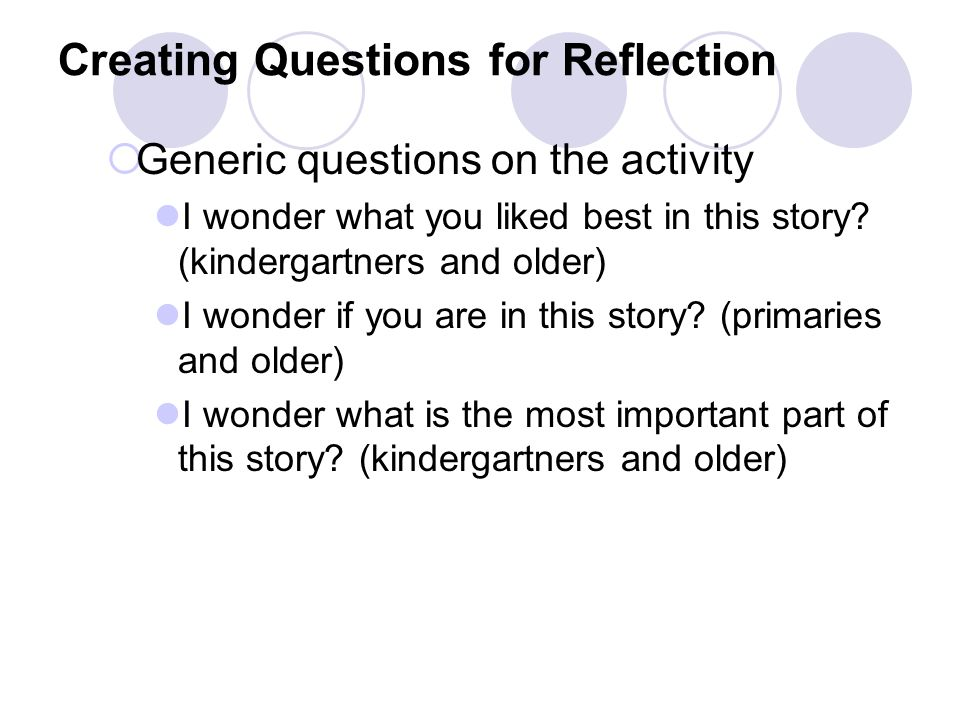 Creating Questions for Reflection  Generic questions on the activity I wonder what you liked best in this story? (kindergartners and older) I wonder