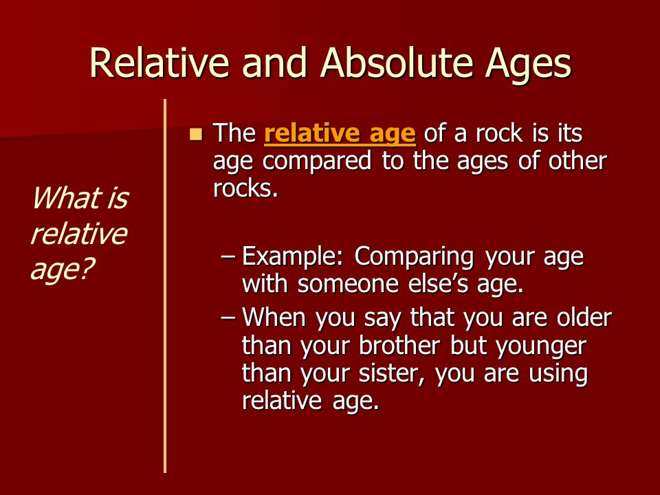 Relative and Absolute Ages The relative age of a rock is its age compared to the ages of other rocks. The relative age of a rock is its age compared t