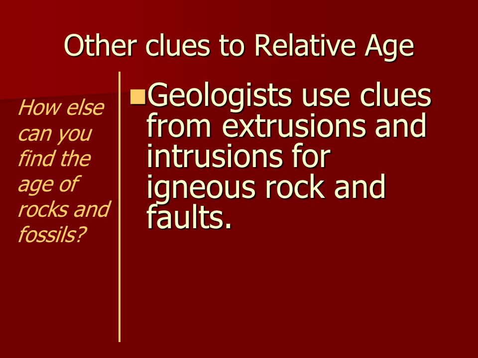 Other clues to Relative Age Clues from igneous rocks: Clues from igneous rocks: –Extrusions – Lava that hardens on the surface.