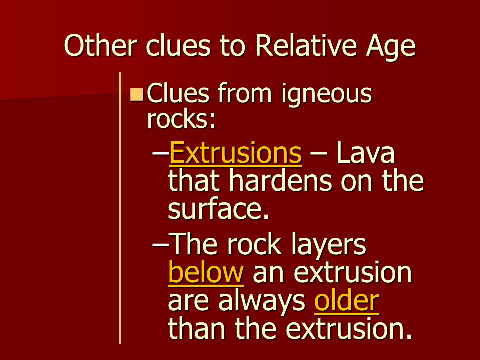 Other clues to Relative Age Clues from igneous rocks: Clues from igneous rocks: –Intrusions – Beneath the surface, magma may push into bodies of rock, cool then harden into a mass of igneous rock.