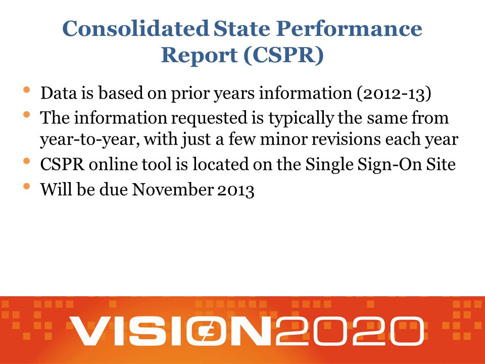 Consolidated State Performance Report (CSPR) Data is based on prior years information (2012-13) The information requested is typically the same from year-to-year, with just a few minor revisions each year CSPR online tool is located on the Single Sign-On Site Will be due November 2013