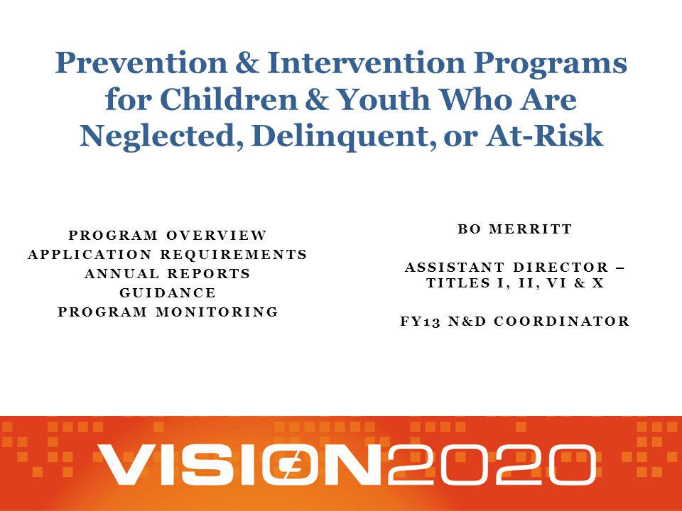Prevention & Intervention Programs for Children & Youth Who Are Neglected, Delinquent, or At-Risk PROGRAM OVERVIEW APPLICATION REQUIREMENTS ANNUAL REPORTS GUIDANCE PROGRAM MONITORING BO MERRITT ASSISTANT DIRECTOR – TITLES I, II, VI & X FY13 N&D COORDINATOR