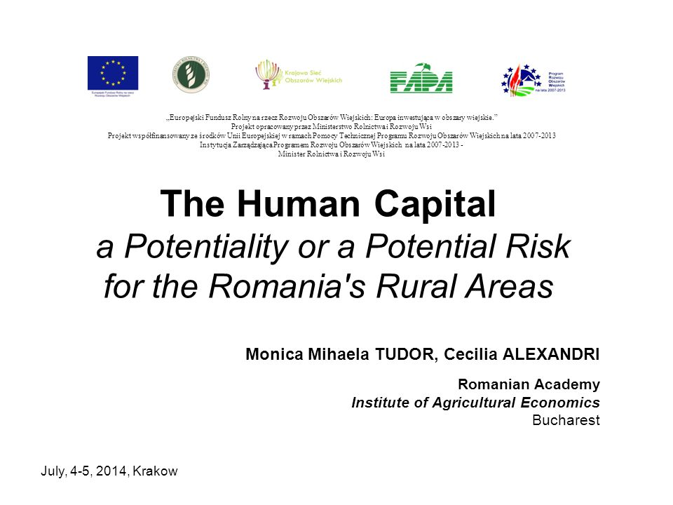 July, 4-5, 2014, Krakow The Human Capital a Potentiality or a Potential Risk for the Romania's Rural Areas Monica Mihaela TUDOR, Cecilia ALEXANDRI Rom