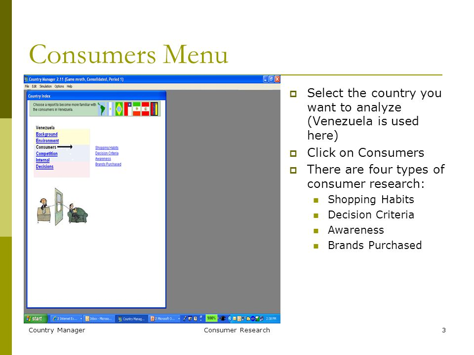Country ManagerConsumer Research3 Consumers Menu  Select the country you want to analyze (Venezuela is used here)  Click on Consumers  There are four types of consumer research: Shopping Habits Decision Criteria Awareness Brands Purchased