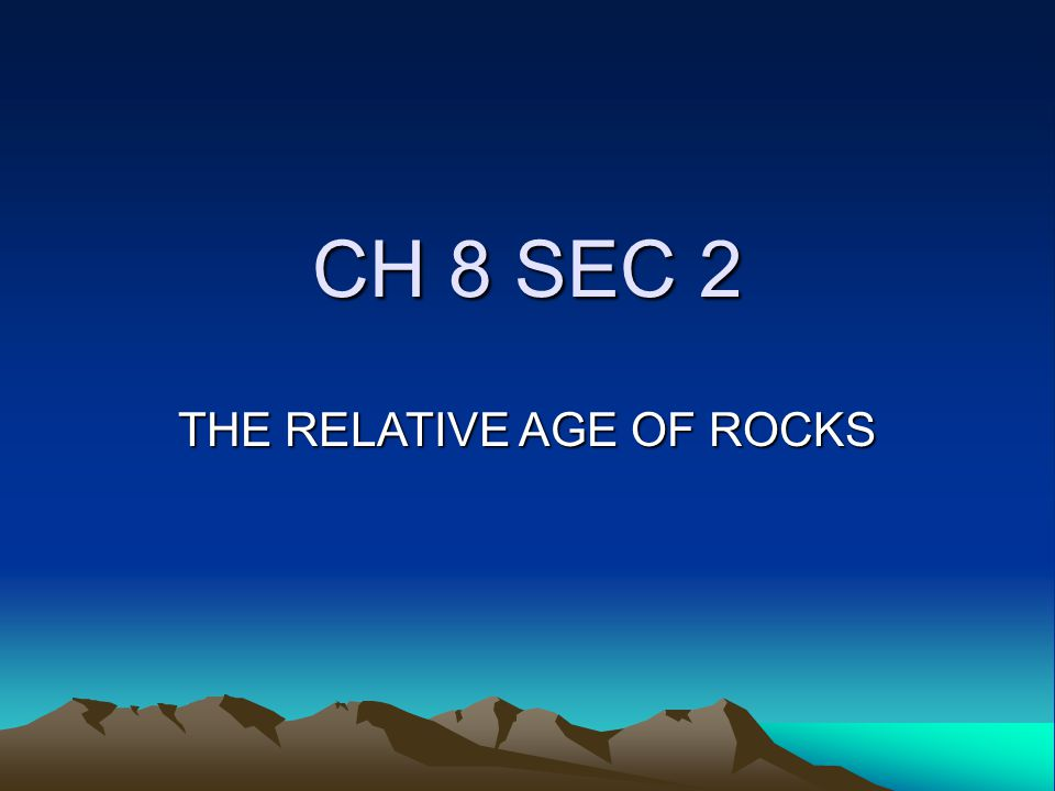 CH 8 SEC 2 THE RELATIVE AGE OF ROCKS