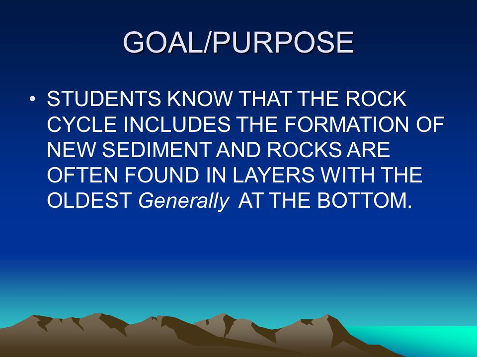GOAL/PURPOSE STUDENTS KNOW THAT THE ROCK CYCLE INCLUDES THE FORMATION OF NEW SEDIMENT AND ROCKS ARE OFTEN FOUND IN LAYERS WITH THE OLDEST Generally AT THE BOTTOM.