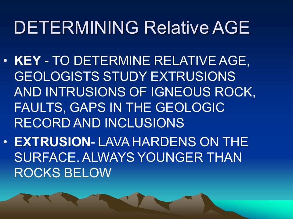 DETERMINING Relative AGE KEY - TO DETERMINE RELATIVE AGE, GEOLOGISTS STUDY EXTRUSIONS AND INTRUSIONS OF IGNEOUS ROCK, FAULTS, GAPS IN THE GEOLOGIC RECORD AND INCLUSIONS EXTRUSION- LAVA HARDENS ON THE SURFACE.