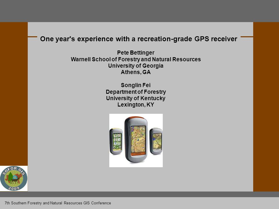 One year s experience with a recreation-grade GPS receiver Pete Bettinger Warnell School of Forestry and Natural Resources University of Georgia Athens, GA Songlin Fei Department of Forestry University of Kentucky Lexington, KY 7th Southern Forestry and Natural Resources GIS Conference