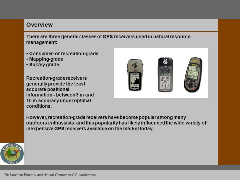 Overview There are three general classes of GPS receivers used in natural resource management: Consumer- or recreation-grade Mapping-grade Survey grade Recreation-grade receivers generally provide the least accurate positional information - between 3 m and 10 m accuracy under optimal conditions.
