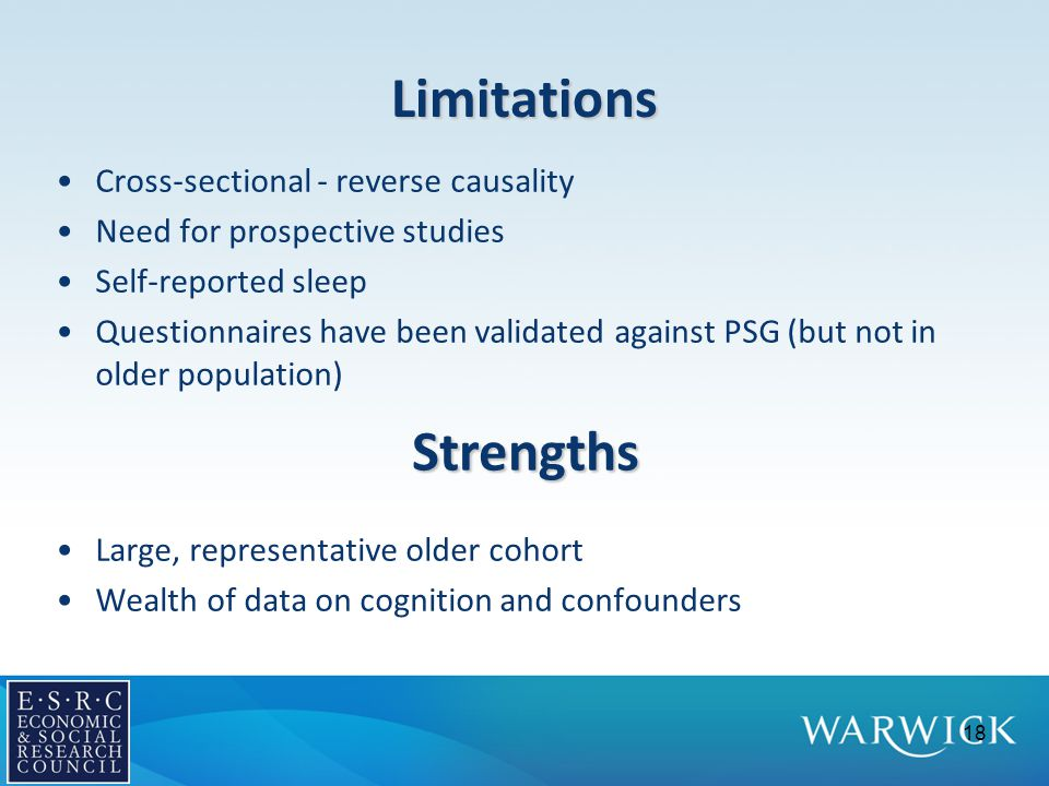 Limitations Cross-sectional - reverse causality Need for prospective studies Self-reported sleep Questionnaires have been validated against PSG (but not in older population) Large, representative older cohort Wealth of data on cognition and confounders 18 Strengths