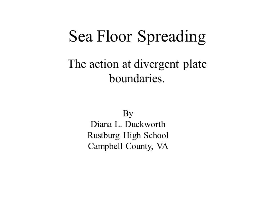 Sea Floor Spreading The action at divergent plate boundaries.