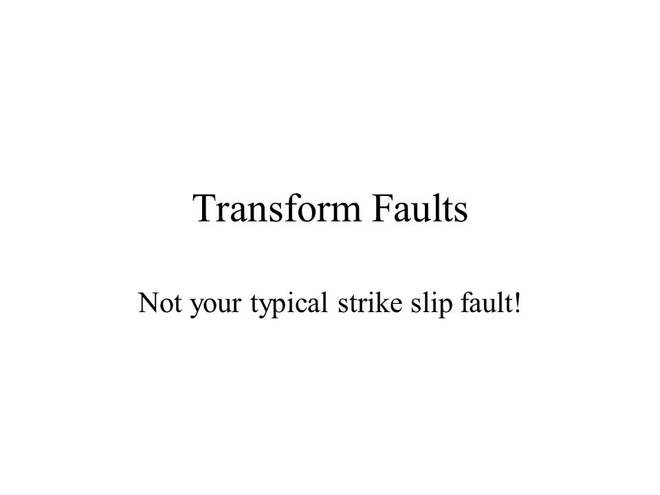 Transform Faults Not your typical strike slip fault!