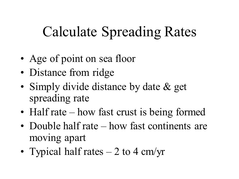 Calculate Spreading Rates Age of point on sea floor Distance from ridge Simply divide distance by date & get spreading rate Half rate – how fast crust is being formed Double half rate – how fast continents are moving apart Typical half rates – 2 to 4 cm/yr
