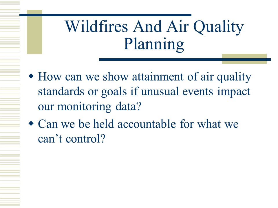 Wildfires And Air Quality Planning  How can we show attainment of air quality standards or goals if unusual events impact our monitoring data.