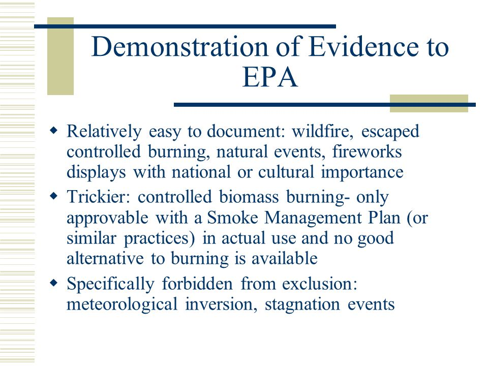 Demonstration of Evidence to EPA  Relatively easy to document: wildfire, escaped controlled burning, natural events, fireworks displays with national or cultural importance  Trickier: controlled biomass burning- only approvable with a Smoke Management Plan (or similar practices) in actual use and no good alternative to burning is available  Specifically forbidden from exclusion: meteorological inversion, stagnation events