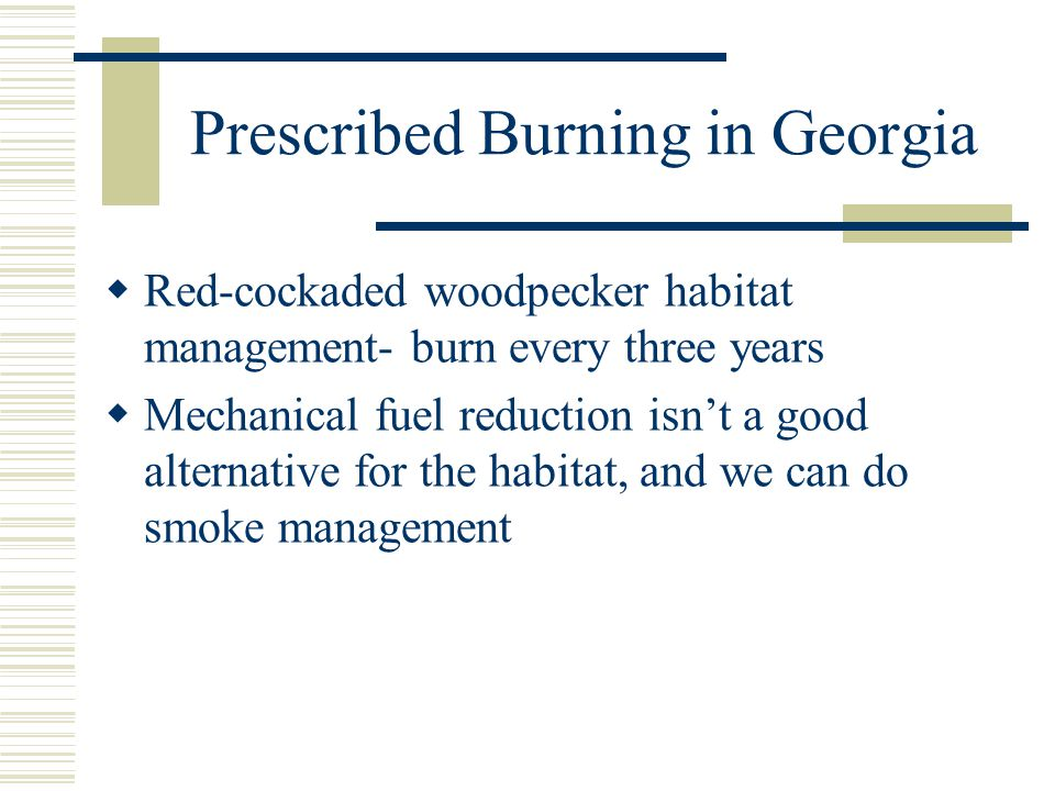 Prescribed Burning in Georgia  Red-cockaded woodpecker habitat management- burn every three years  Mechanical fuel reduction isn't a good alternative for the habitat, and we can do smoke management