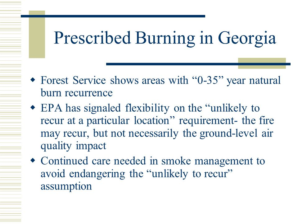 Prescribed Burning in Georgia  Forest Service shows areas with 0-35 year natural burn recurrence  EPA has signaled flexibility on the unlikely to recur at a particular location requirement- the fire may recur, but not necessarily the ground-level air quality impact  Continued care needed in smoke management to avoid endangering the unlikely to recur assumption