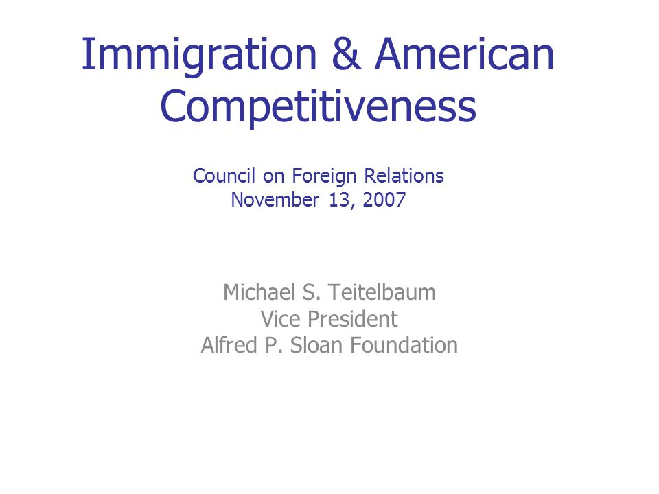 Immigration & American Competitiveness Council on Foreign Relations November 13, 2007 Michael S. Teitelbaum Vice President Alfred P. Sloan Foundation