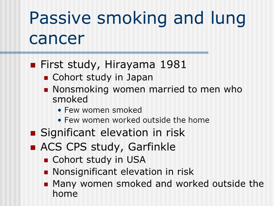 Passive smoking and lung cancer First study, Hirayama 1981 Cohort study in Japan Nonsmoking women married to men who smoked Few women smoked Few women
