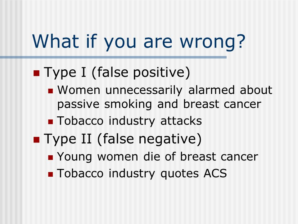 What if you are wrong? Type I (false positive) Women unnecessarily alarmed about passive smoking and breast cancer Tobacco industry attacks Type II (f