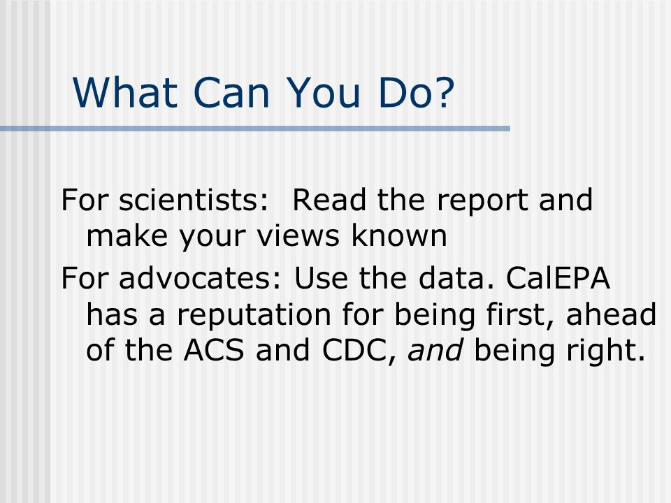 What Can You Do? For scientists: Read the report and make your views known For advocates: Use the data. CalEPA has a reputation for being first, ahead