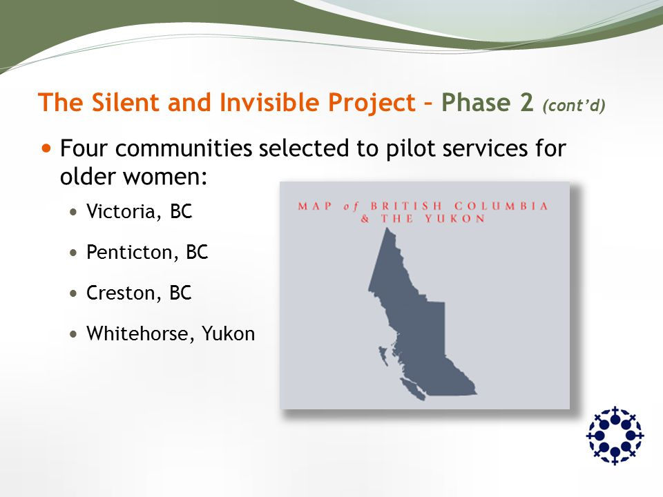 Four communities selected to pilot services for older women: Victoria, BC Penticton, BC Creston, BC Whitehorse, Yukon The Silent and Invisible Project – Phase 2 (cont'd)