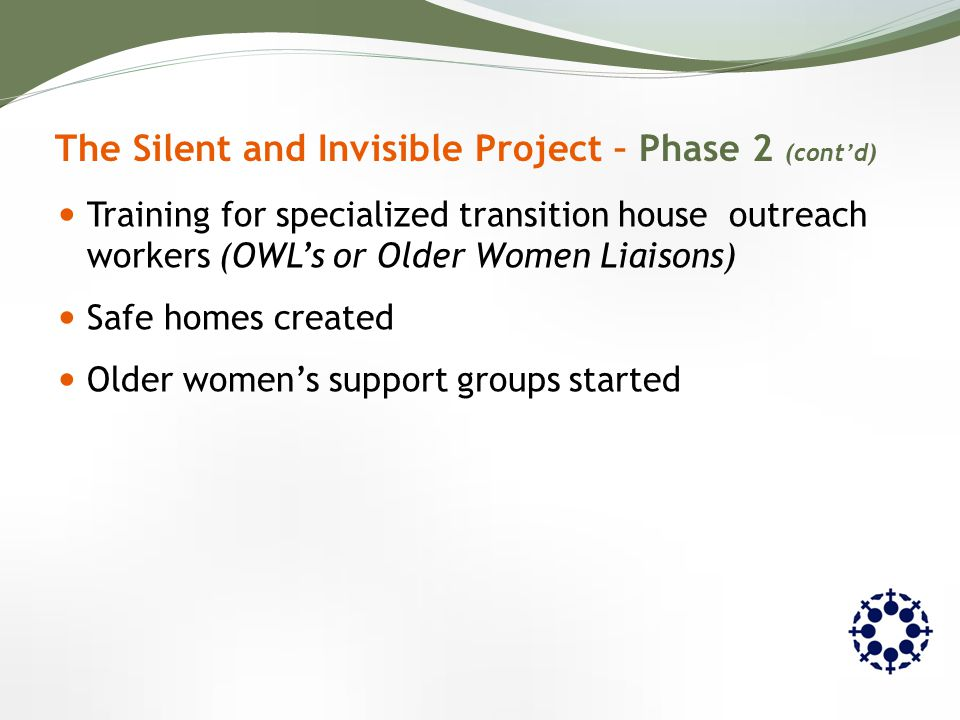 Training for specialized transition house outreach workers (OWL's or Older Women Liaisons) Safe homes created Older women's support groups started The Silent and Invisible Project – Phase 2 (cont'd)
