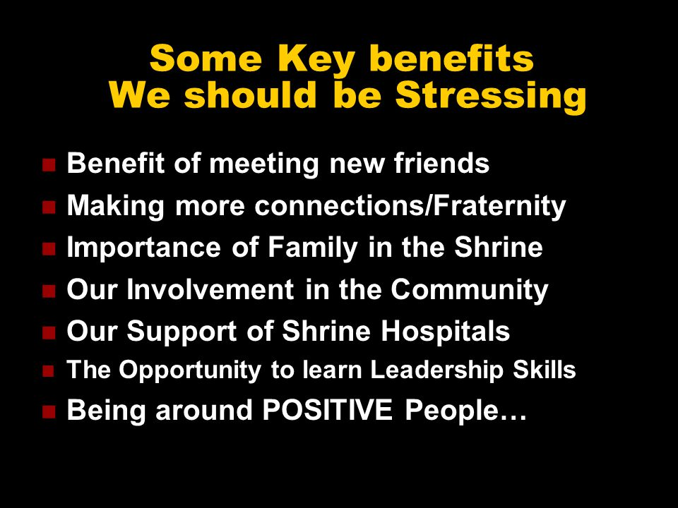Some Key benefits We should be Stressing Benefit of meeting new friends Making more connections/Fraternity Importance of Family in the Shrine Our Involvement in the Community Our Support of Shrine Hospitals The Opportunity to learn Leadership Skills Being around POSITIVE People…
