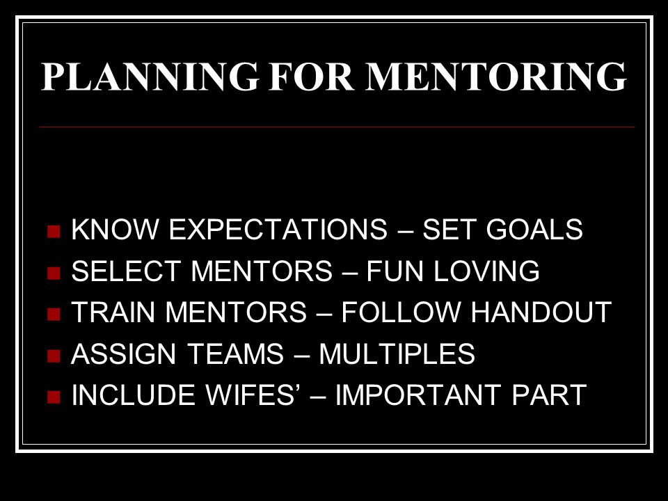 PLANNING FOR MENTORING KNOW EXPECTATIONS – SET GOALS SELECT MENTORS – FUN LOVING TRAIN MENTORS – FOLLOW HANDOUT ASSIGN TEAMS – MULTIPLES INCLUDE WIFES' – IMPORTANT PART