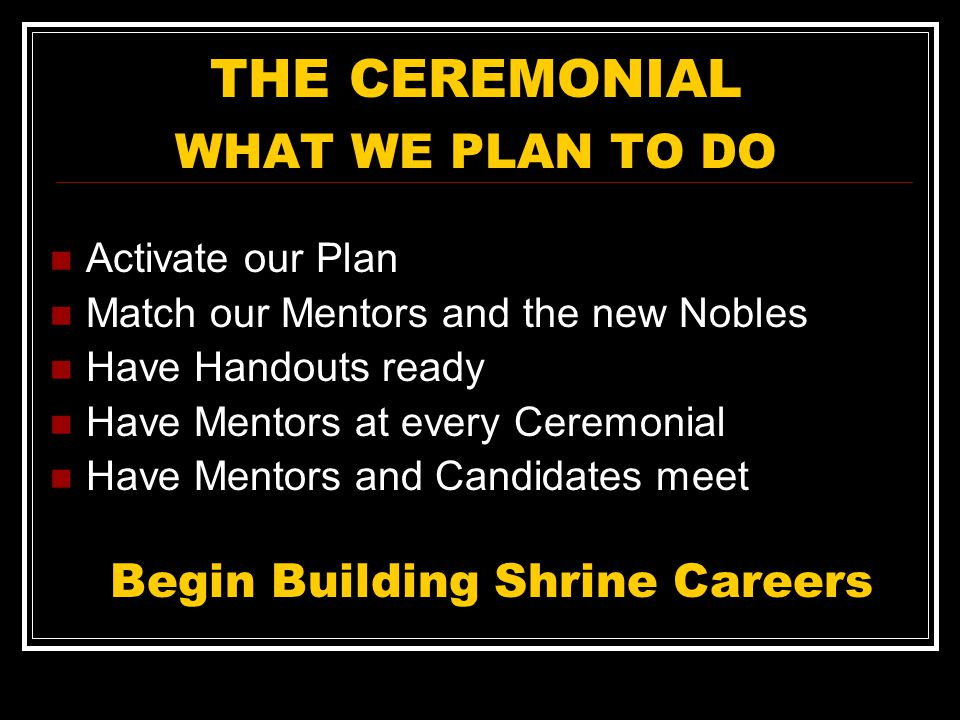THE CEREMONIAL WHAT WE PLAN TO DO Activate our Plan Match our Mentors and the new Nobles Have Handouts ready Have Mentors at every Ceremonial Have Mentors and Candidates meet Begin Building Shrine Careers