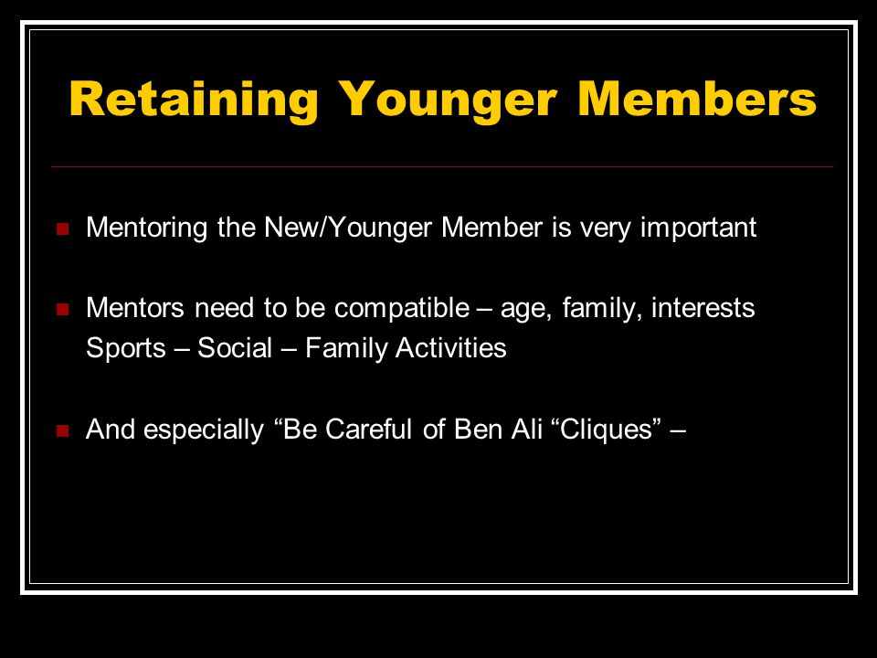 Retaining Younger Members Mentoring the New/Younger Member is very important Mentors need to be compatible – age, family, interests Sports – Social – Family Activities And especially Be Careful of Ben Ali Cliques –