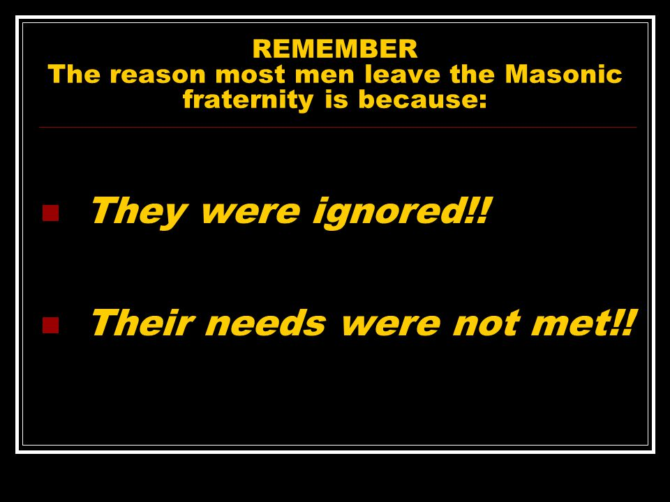 REMEMBER The reason most men leave the Masonic fraternity is because: They were ignored!.