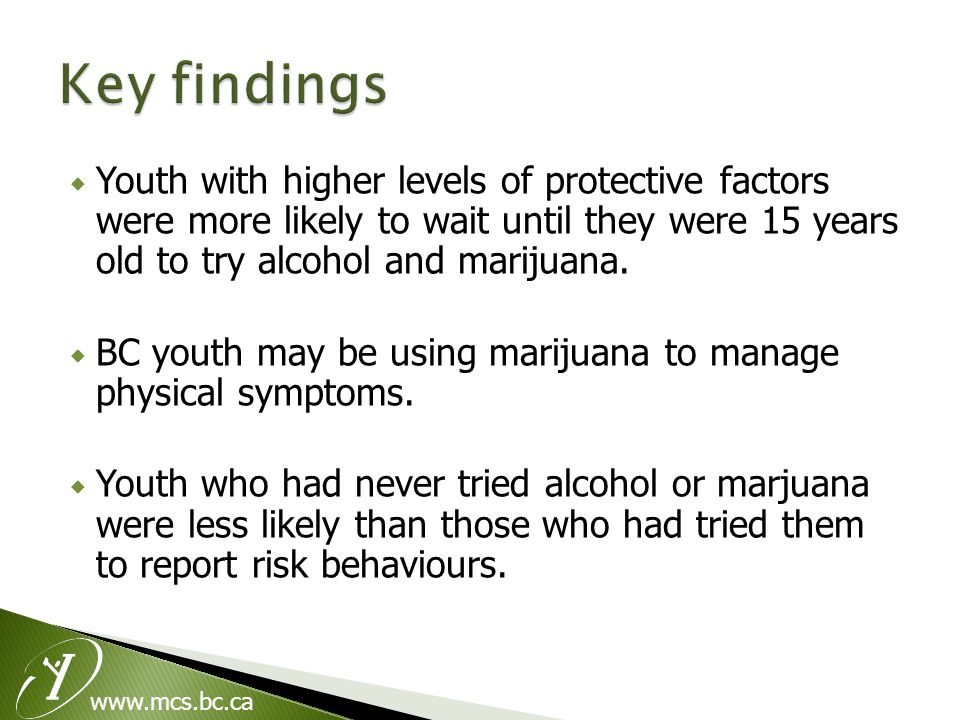 www.mcs.bc.ca  Youth with higher levels of protective factors were more likely to wait until they were 15 years old to try alcohol and marijuana.