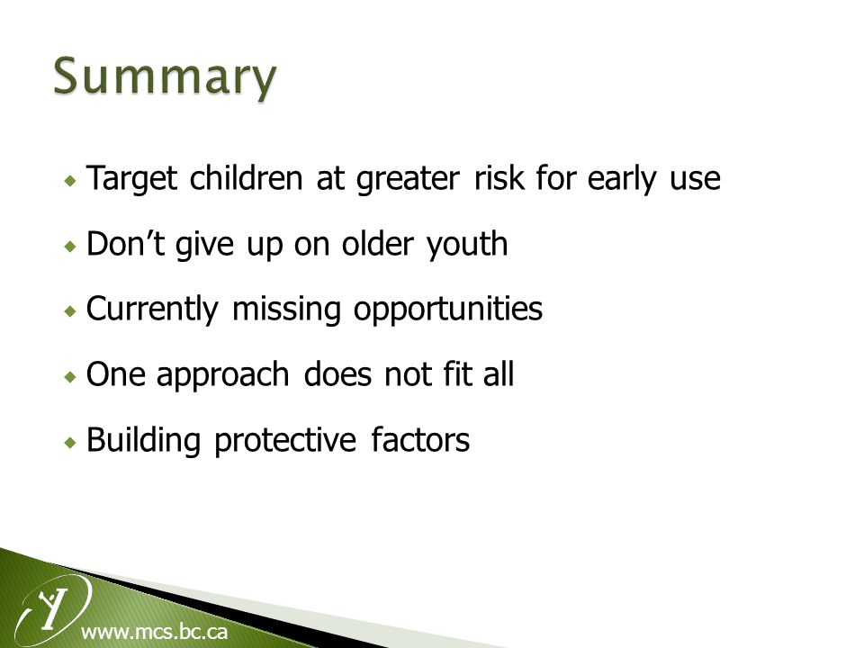  Target children at greater risk for early use  Don't give up on older youth  Currently missing opportunities  One approach does not fit all  Building protective factors