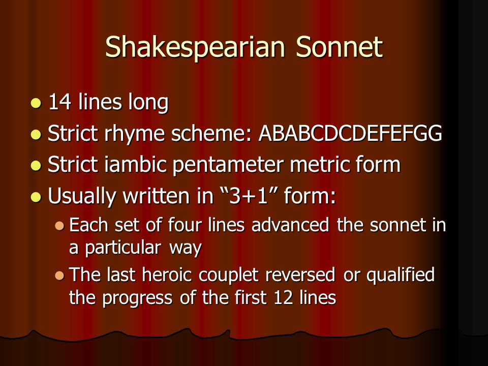 Shakespearian Sonnet 14 lines long 14 lines long Strict rhyme scheme: ABABCDCDEFEFGG Strict rhyme scheme: ABABCDCDEFEFGG Strict iambic pentameter metric form Strict iambic pentameter metric form Usually written in 3+1 form: Usually written in 3+1 form: Each set of four lines advanced the sonnet in a particular way Each set of four lines advanced the sonnet in a particular way The last heroic couplet reversed or qualified the progress of the first 12 lines The last heroic couplet reversed or qualified the progress of the first 12 lines