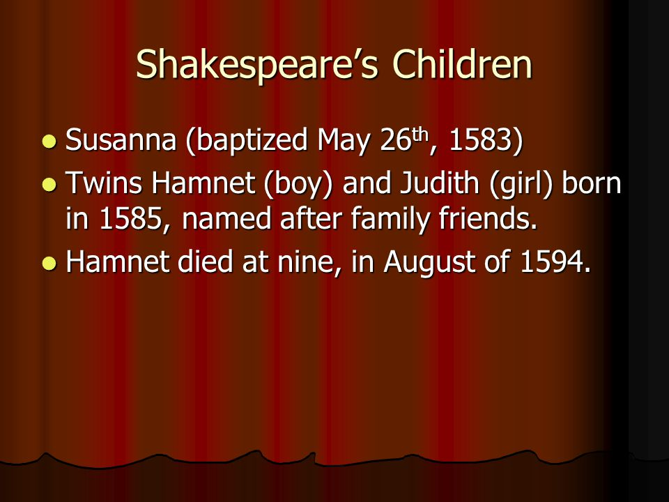 Shakespeare's Children Susanna (baptized May 26 th, 1583) Susanna (baptized May 26 th, 1583) Twins Hamnet (boy) and Judith (girl) born in 1585, named after family friends.