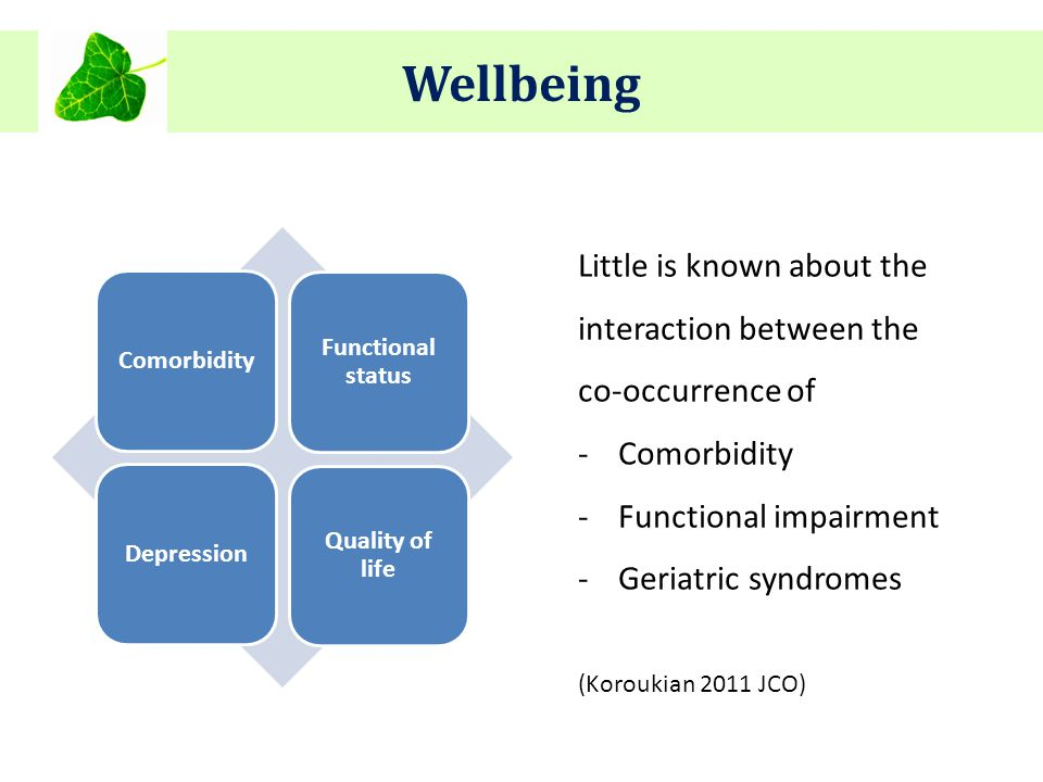 Wellbeing Little is known about the interaction between the co-occurrence of -Comorbidity -Functional impairment -Geriatric syndromes (Koroukian 2011 JCO) Comorbidity Functional status Depression Quality of life